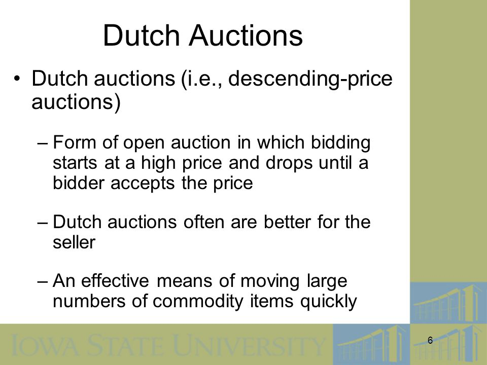 6 Dutch Auctions Dutch auctions (i.e., descending-price auctions) –Form of open auction in which bidding starts at a high price and drops until a bidder accepts the price –Dutch auctions often are better for the seller –An effective means of moving large numbers of commodity items quickly