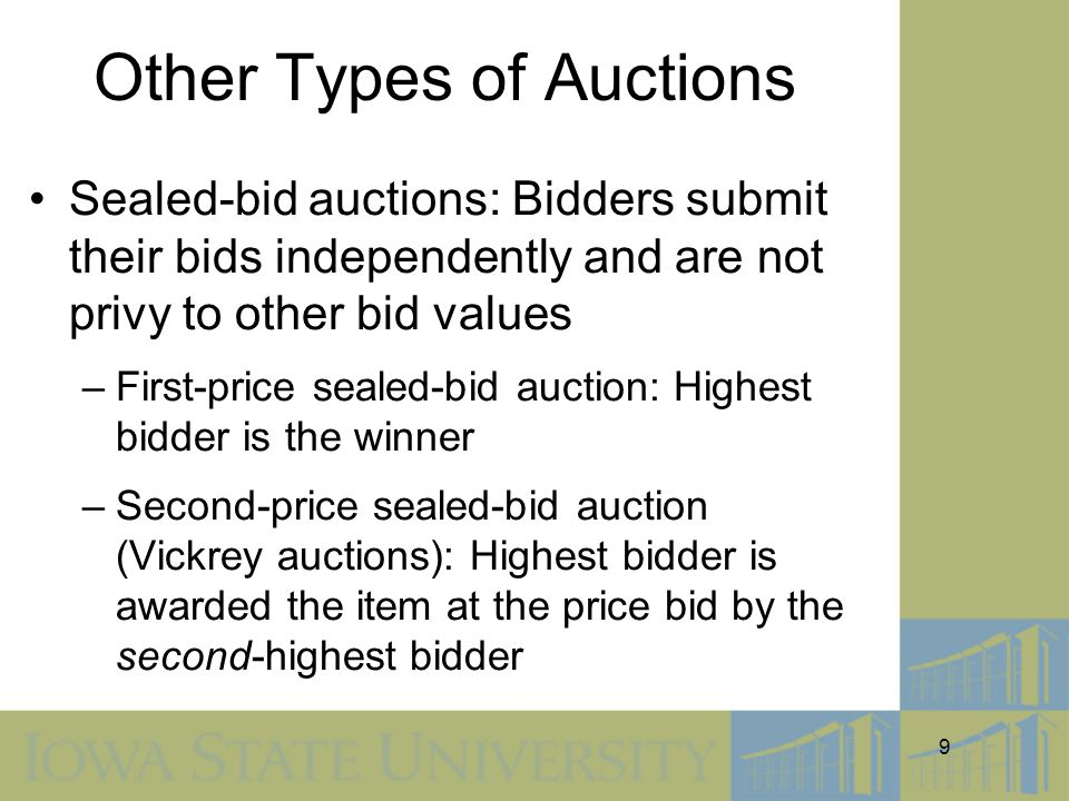 9 Other Types of Auctions Sealed-bid auctions: Bidders submit their bids independently and are not privy to other bid values –First-price sealed-bid auction: Highest bidder is the winner –Second-price sealed-bid auction (Vickrey auctions): Highest bidder is awarded the item at the price bid by the second-highest bidder