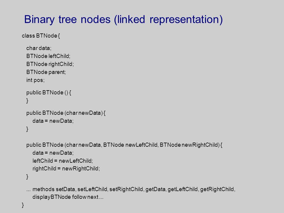 Binary tree nodes (linked representation) class BTNode { char data; BTNode leftChild; BTNode rightChild; BTNode parent; int pos; public BTNode () { }