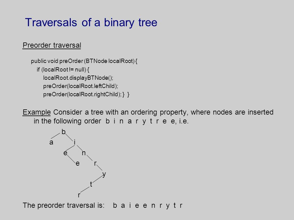 Traversals of a binary tree Preorder traversal public void preOrder (BTNode localRoot) { if (localRoot != null) { localRoot.displayBTNode(); preOrder(