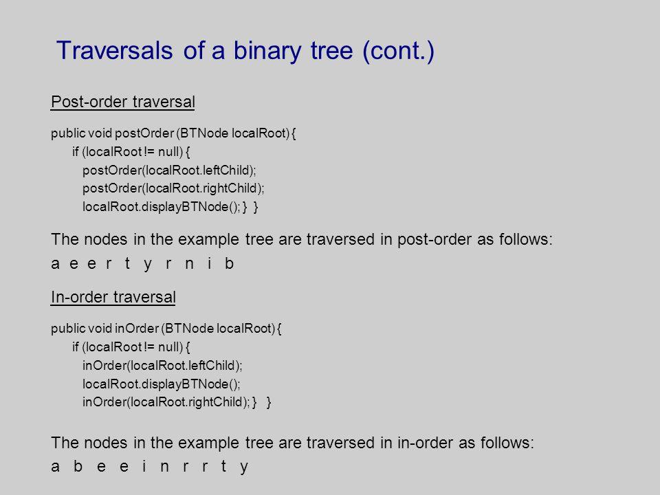 Traversals of a binary tree (cont.) Post-order traversal public void postOrder (BTNode localRoot) { if (localRoot != null) { postOrder(localRoot.leftC