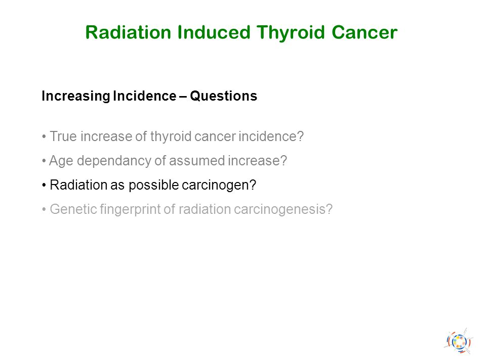 Radiation Induced Thyroid Cancer Increasing Incidence – Questions True increase of thyroid cancer incidence? Age dependancy of assumed increase? Radia
