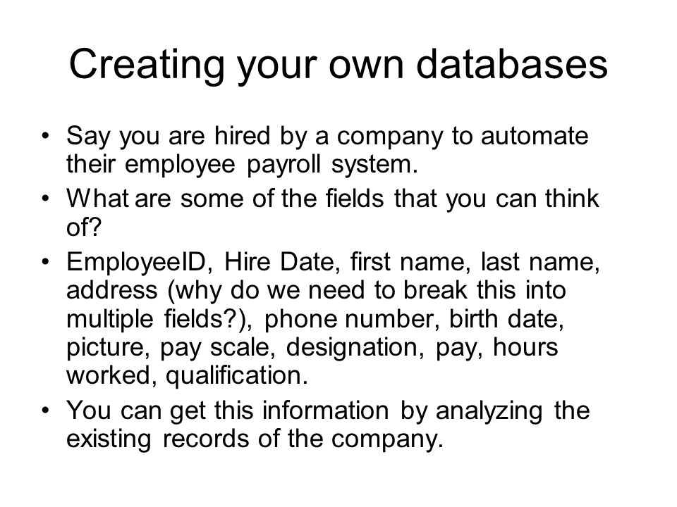 Creating your own databases Say you are hired by a company to automate their employee payroll system. What are some of the fields that you can think o