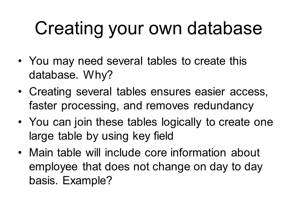 Creating your own database You may need several tables to create this database. Why? Creating several tables ensures easier access, faster processing,