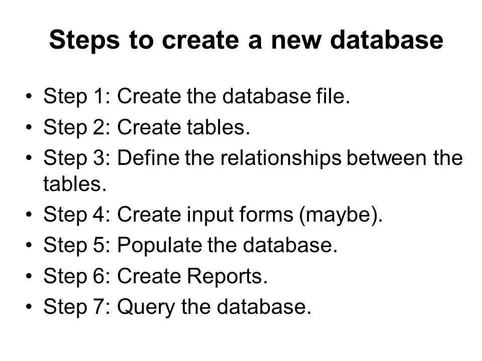 Steps to create a new database Step 1: Create the database file. Step 2: Create tables. Step 3: Define the relationships between the tables. Step 4: C