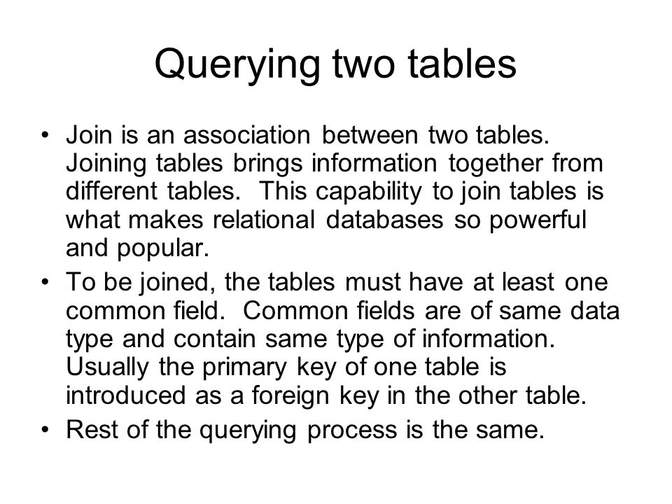 Querying two tables Join is an association between two tables. Joining tables brings information together from different tables. This capability to jo