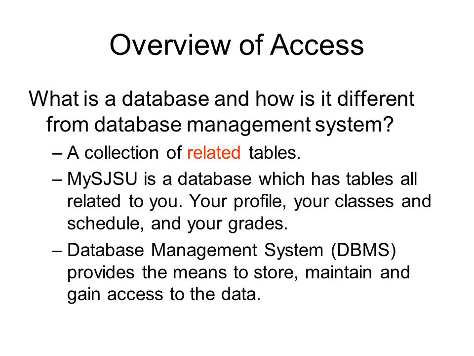 Overview of Access What is a database and how is it different from database management system? –A collection of related tables. –MySJSU is a database