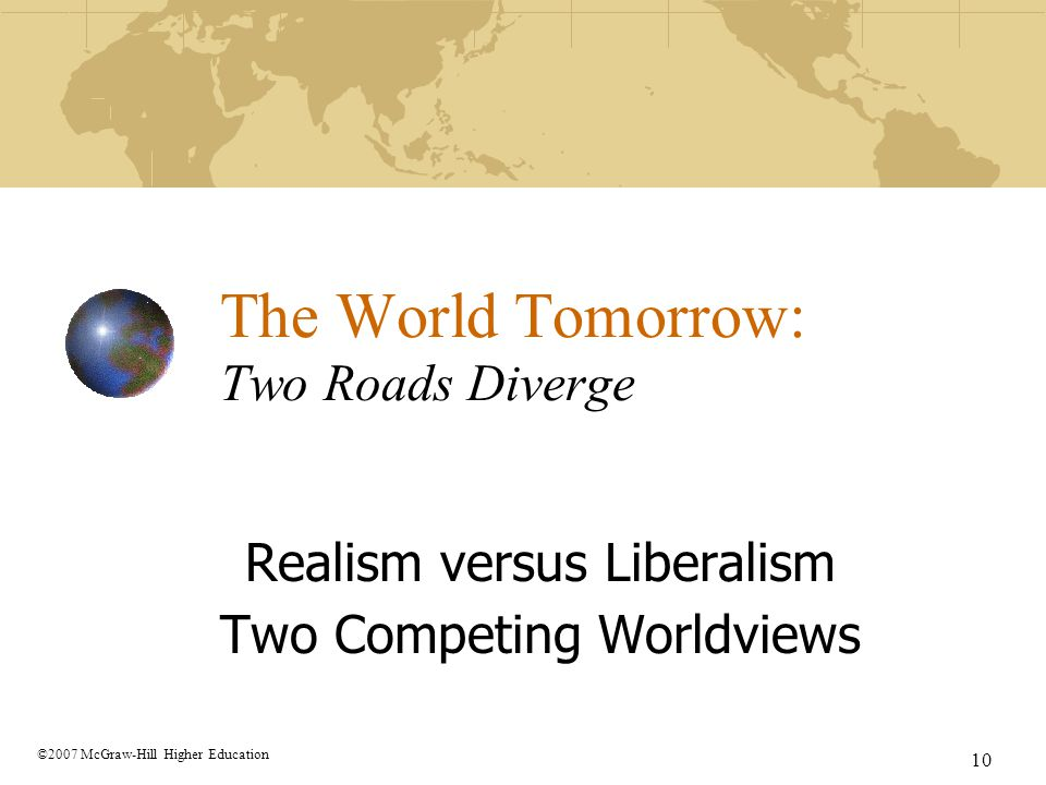 10 ©2007 McGraw-Hill Higher Education The World Tomorrow: Two Roads Diverge Realism versus Liberalism Two Competing Worldviews