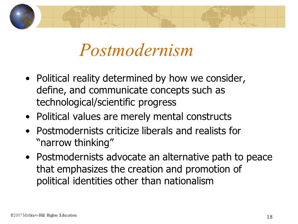18 Postmodernism Political reality determined by how we consider, define, and communicate concepts such as technological/scientific progress Political