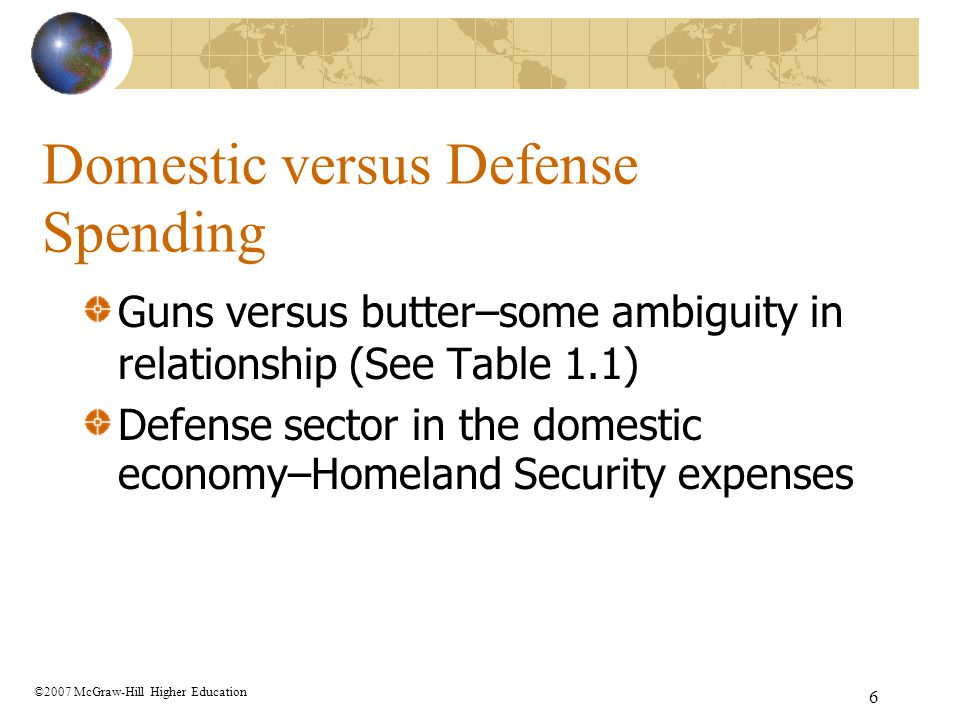 6 Domestic versus Defense Spending Guns versus butter–some ambiguity in relationship (See Table 1.1) Defense sector in the domestic economy–Homeland S