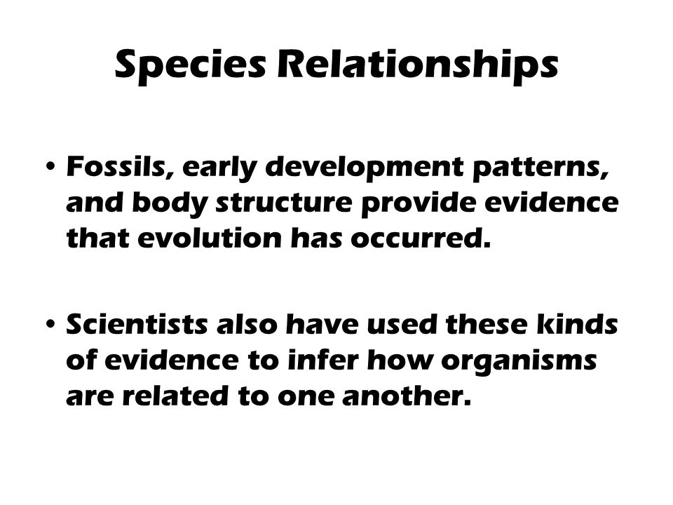 Species Relationships Fossils, early development patterns, and body structure provide evidence that evolution has occurred.