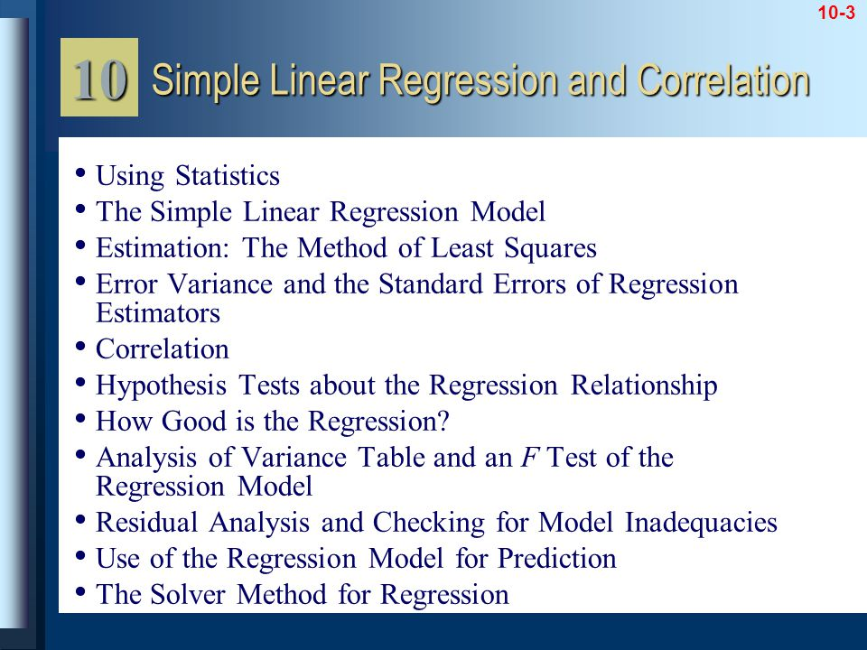 10-3 Using Statistics The Simple Linear Regression Model Estimation: The Method of Least Squares Error Variance and the Standard Errors of Regression Estimators Correlation Hypothesis Tests about the Regression Relationship How Good is the Regression.