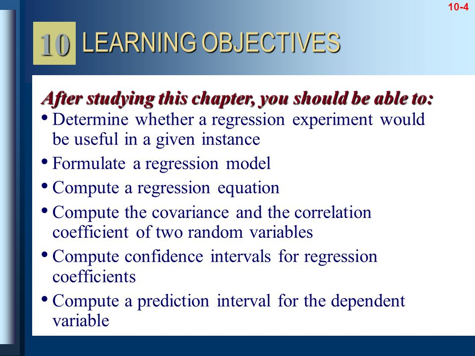 10-4 Determine whether a regression experiment would be useful in a given instance Formulate a regression model Compute a regression equation Compute the covariance and the correlation coefficient of two random variables Compute confidence intervals for regression coefficients Compute a prediction interval for the dependent variable LEARNING OBJECTIVES 10 After studying this chapter, you should be able to: