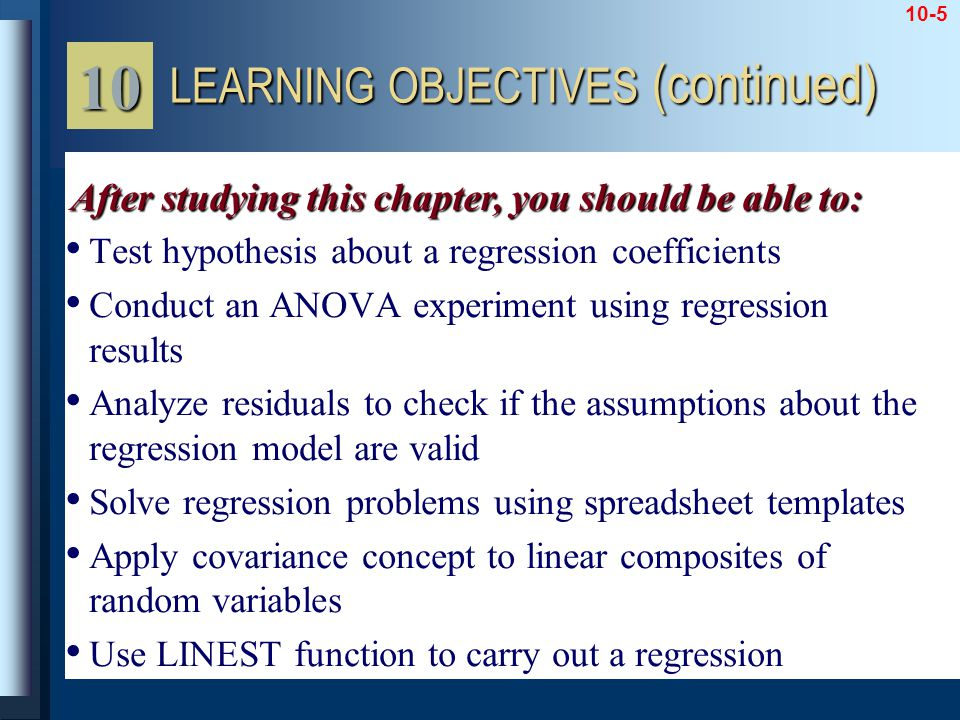 10-5 Test hypothesis about a regression coefficients Conduct an ANOVA experiment using regression results Analyze residuals to check if the assumptions about the regression model are valid Solve regression problems using spreadsheet templates Apply covariance concept to linear composites of random variables Use LINEST function to carry out a regression LEARNING OBJECTIVES (continued) 10 After studying this chapter, you should be able to:
