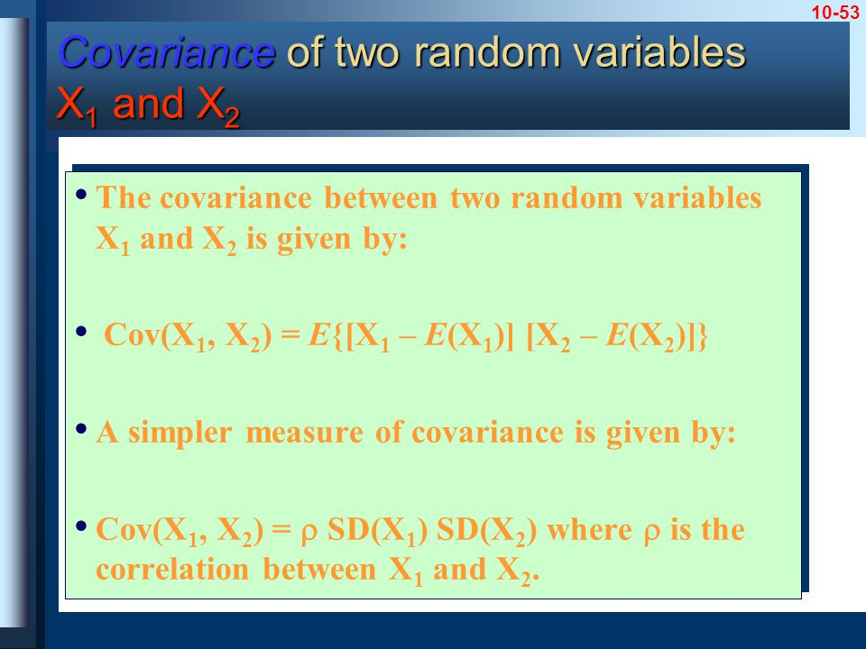 10-53 The covariance between two random variables X 1 and X 2 is given by: Cov(X 1, X 2 ) = E{[X 1 – E(X 1 )] [X 2 – E(X 2 )]} A simpler measure of covariance is given by: Cov(X 1, X 2 ) =  SD(X 1 ) SD(X 2 ) where  is the correlation between X 1 and X 2.