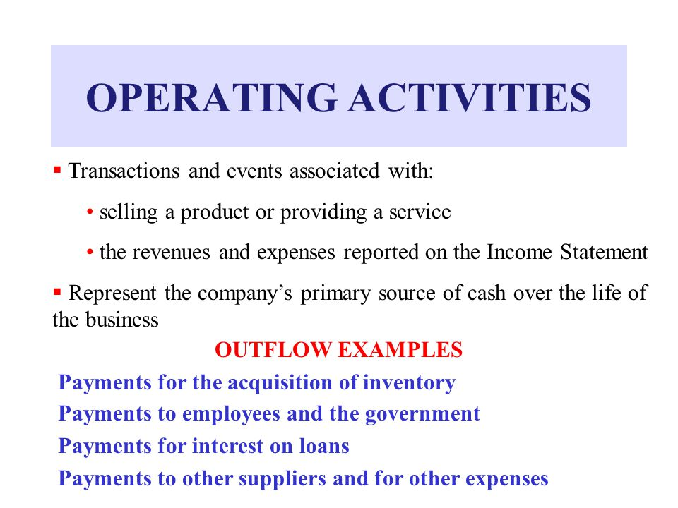 OPERATING ACTIVITIES  Transactions and events associated with: selling a product or providing a service the revenues and expenses reported on the Income Statement  Represent the company's primary source of cash over the life of the business OUTFLOW EXAMPLES Payments for the acquisition of inventory Payments to employees and the government Payments for interest on loans Payments to other suppliers and for other expenses