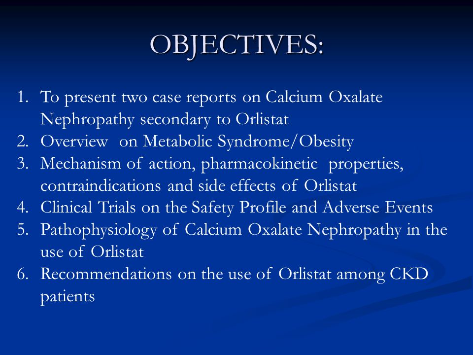 OBJECTIVES: 1.To present two case reports on Calcium Oxalate Nephropathy secondary to Orlistat 2.Overview on Metabolic Syndrome/Obesity 3.Mechanism of action, pharmacokinetic properties, contraindications and side effects of Orlistat 4.Clinical Trials on the Safety Profile and Adverse Events 5.Pathophysiology of Calcium Oxalate Nephropathy in the use of Orlistat 6.Recommendations on the use of Orlistat among CKD patients