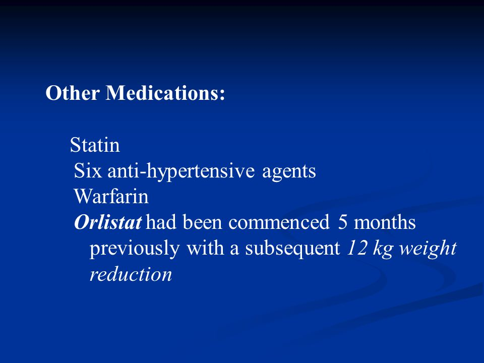 Other Medications: Statin Six anti-hypertensive agents Warfarin Orlistat had been commenced 5 months previously with a subsequent 12 kg weight reduction