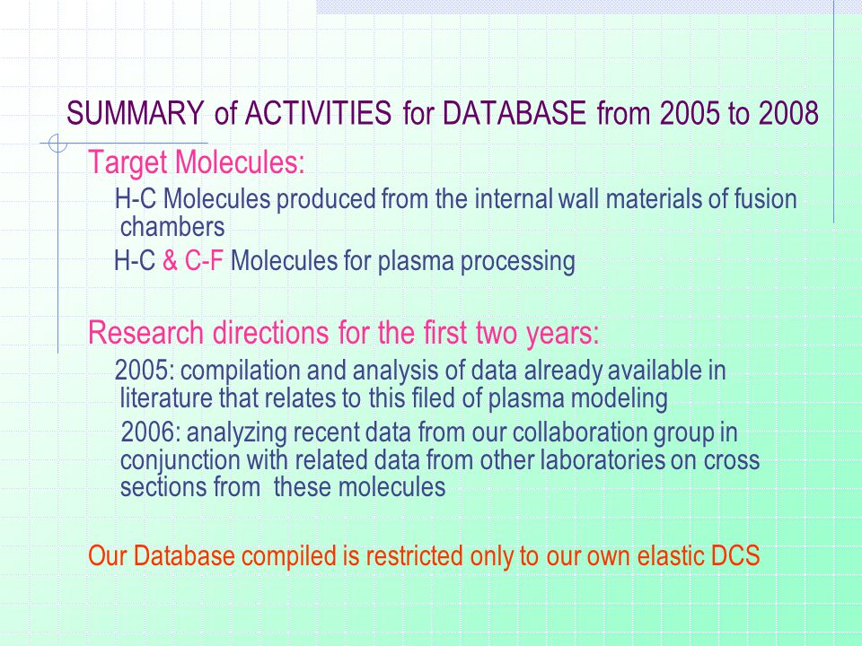 SUMMARY of ACTIVITIES for DATABASE from 2005 to 2008 Target Molecules: H-C Molecules produced from the internal wall materials of fusion chambers H-C & C-F Molecules for plasma processing Research directions for the first two years: 2005: compilation and analysis of data already available in literature that relates to this filed of plasma modeling 2006: analyzing recent data from our collaboration group in conjunction with related data from other laboratories on cross sections from these molecules Our Database compiled is restricted only to our own elastic DCS