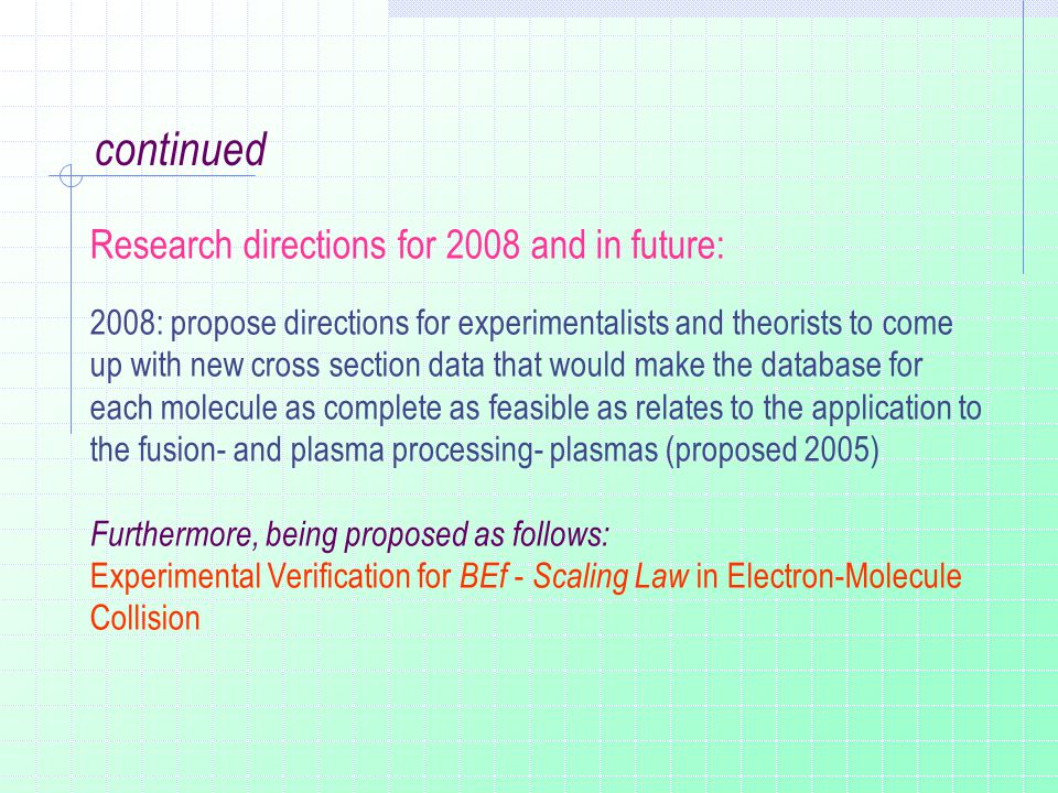 Research directions for 2008 and in future: 2008: propose directions for experimentalists and theorists to come up with new cross section data that would make the database for each molecule as complete as feasible as relates to the application to the fusion- and plasma processing- plasmas (proposed 2005) Furthermore, being proposed as follows: Experimental Verification for BEf - Scaling Law in Electron-Molecule Collision continued