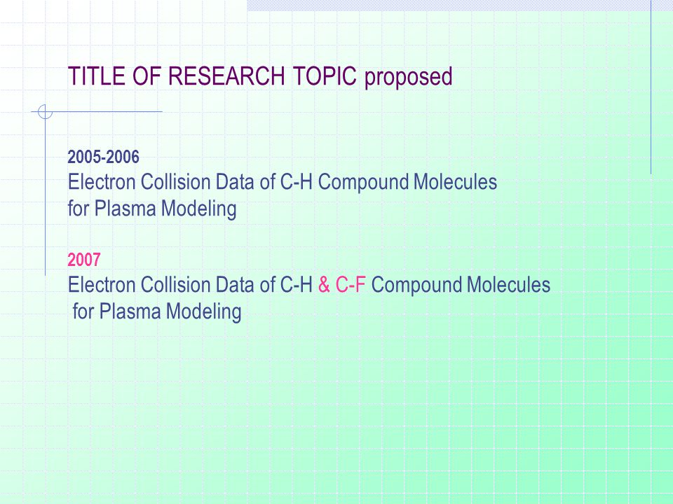TITLE OF RESEARCH TOPIC proposed 2005-2006 Electron Collision Data of C-H Compound Molecules for Plasma Modeling 2007 Electron Collision Data of C-H & C-F Compound Molecules for Plasma Modeling