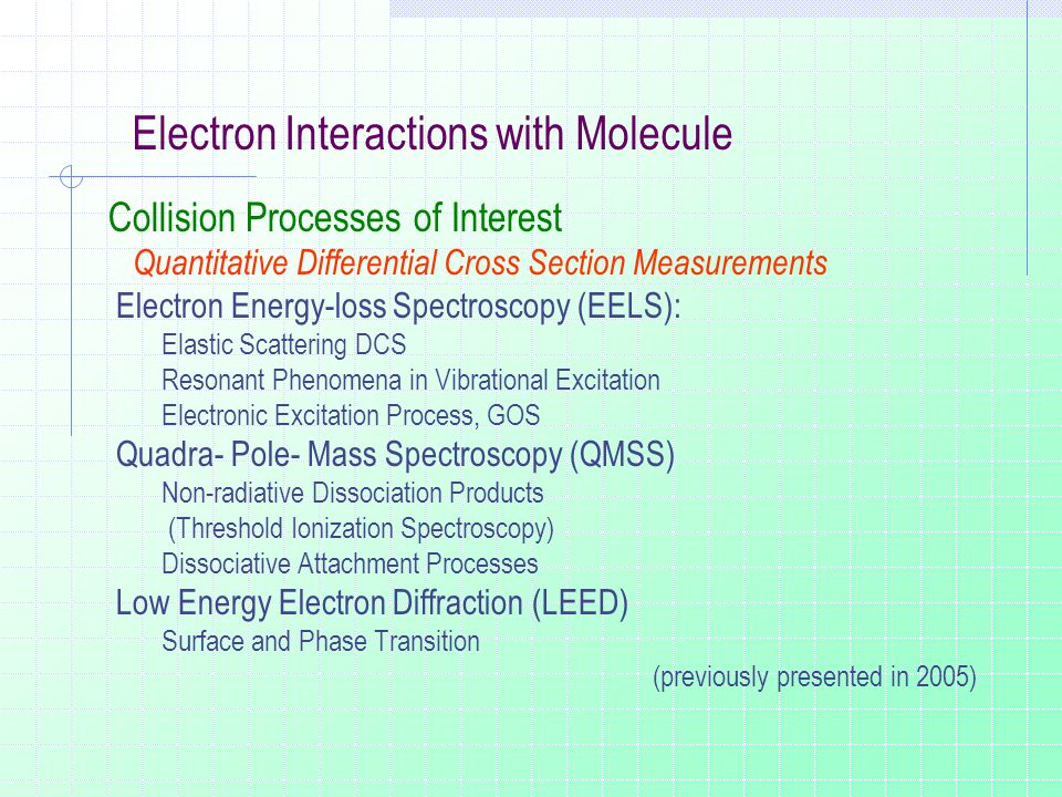 Electron Interactions with Molecule Collision Processes of Interest Quantitative Differential Cross Section Measurements Electron Energy-loss Spectroscopy (EELS): Elastic Scattering DCS Resonant Phenomena in Vibrational Excitation Electronic Excitation Process, GOS Quadra- Pole- Mass Spectroscopy (QMSS) Non-radiative Dissociation Products (Threshold Ionization Spectroscopy) Dissociative Attachment Processes Low Energy Electron Diffraction (LEED) Surface and Phase Transition (previously presented in 2005)