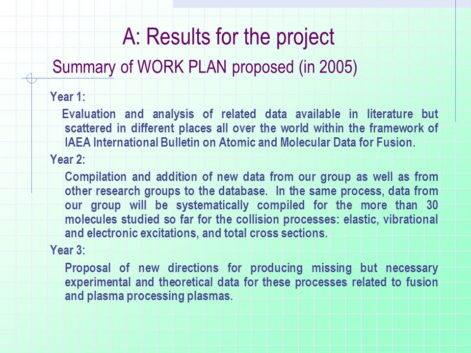 A: Results for the project Summary of WORK PLAN proposed (in 2005) Year 1: Evaluation and analysis of related data available in literature but scattered in different places all over the world within the framework of IAEA International Bulletin on Atomic and Molecular Data for Fusion.
