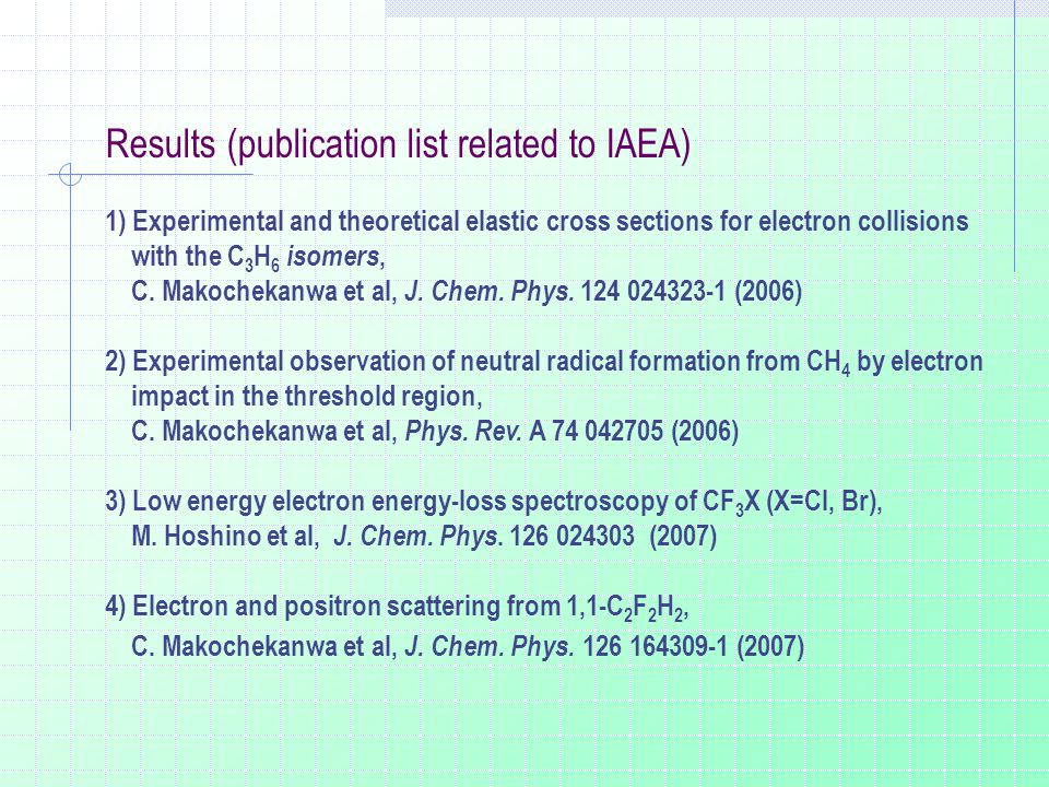 Results (publication list related to IAEA) 1) Experimental and theoretical elastic cross sections for electron collisions with the C 3 H 6 isomers, C.