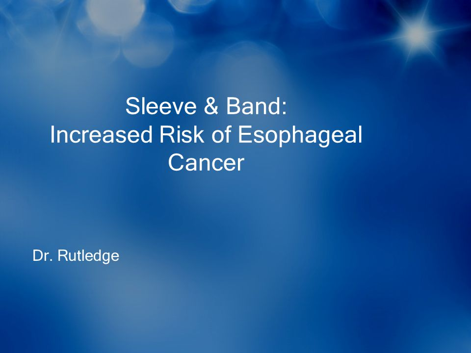 Sleeve & Band: Increased Risk of Esophageal Cancer Dr. Rutledge