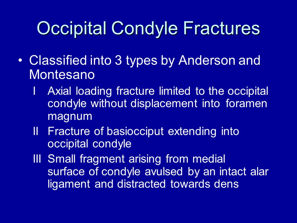 Occipital Condyle Fractures Classified into 3 types by Anderson and Montesano IAxial loading fracture limited to the occipital condyle without displac