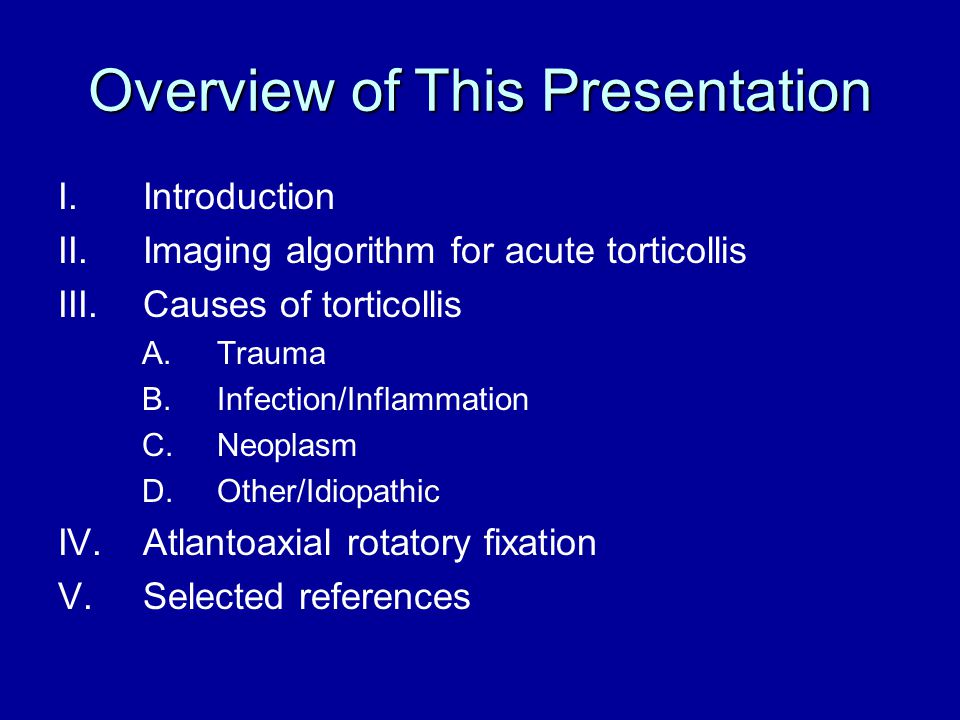 Overview of This Presentation I.Introduction II.Imaging algorithm for acute torticollis III.Causes of torticollis A.Trauma B.Infection/Inflammation C.