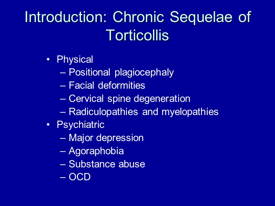 Introduction: Chronic Sequelae of Torticollis Physical –Positional plagiocephaly –Facial deformities –Cervical spine degeneration –Radiculopathies and
