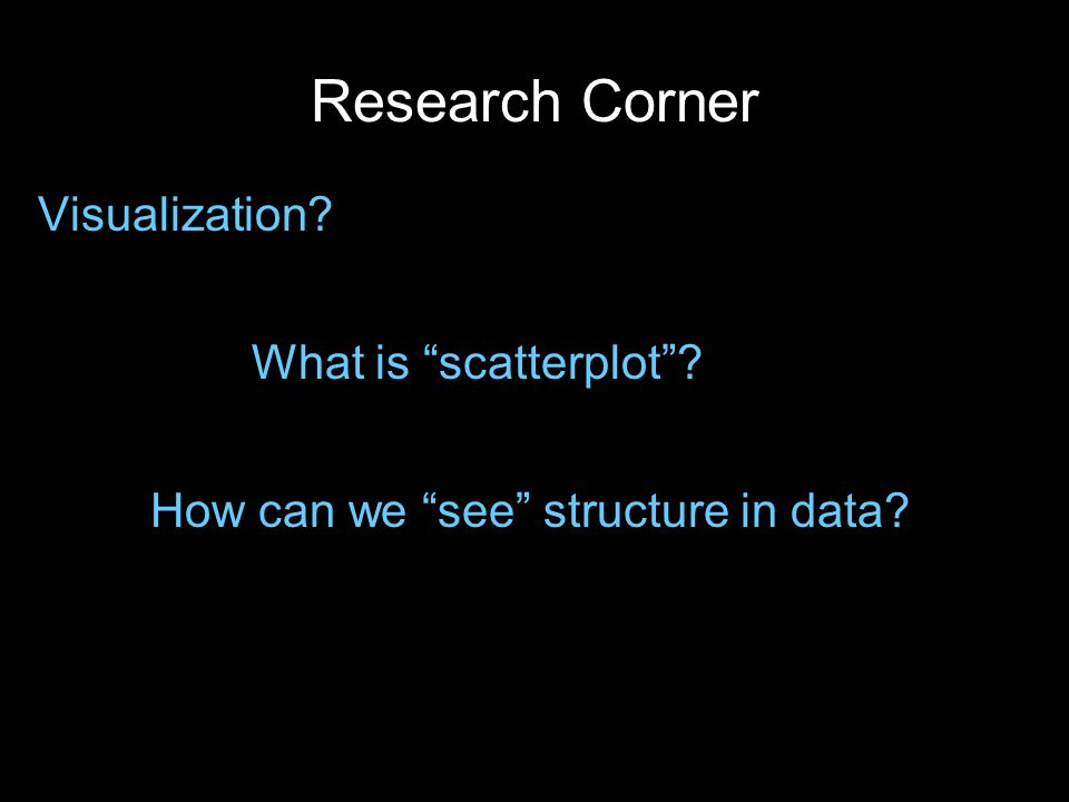 Research Corner Visualization? What is scatterplot ? How can we see structure in data?