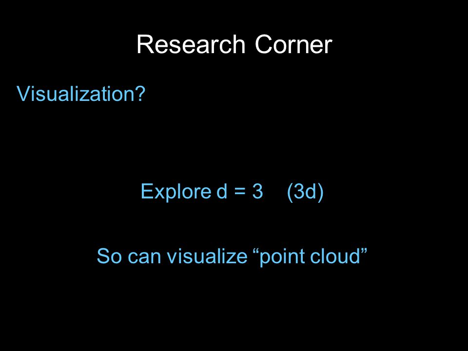 Research Corner Visualization? Explore d = 3 (3d) So can visualize point cloud