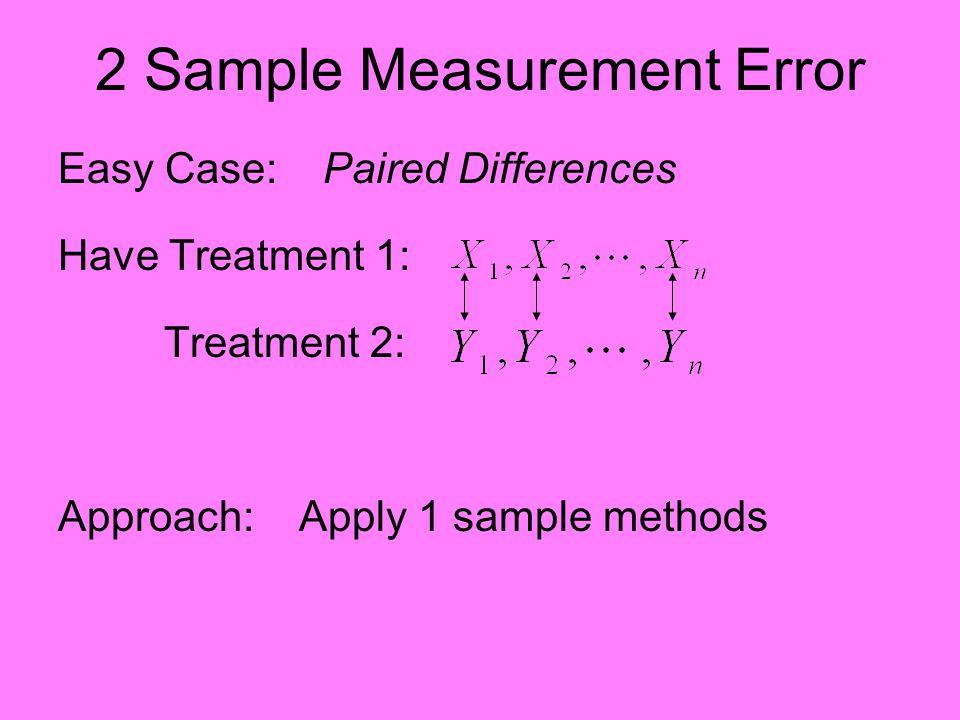 2 Sample Measurement Error Easy Case: Paired Differences Have Treatment 1: Treatment 2: Approach: Apply 1 sample methods
