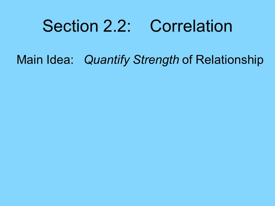 Section 2.2: Correlation Main Idea: Quantify Strength of Relationship Context: –A numerical summary