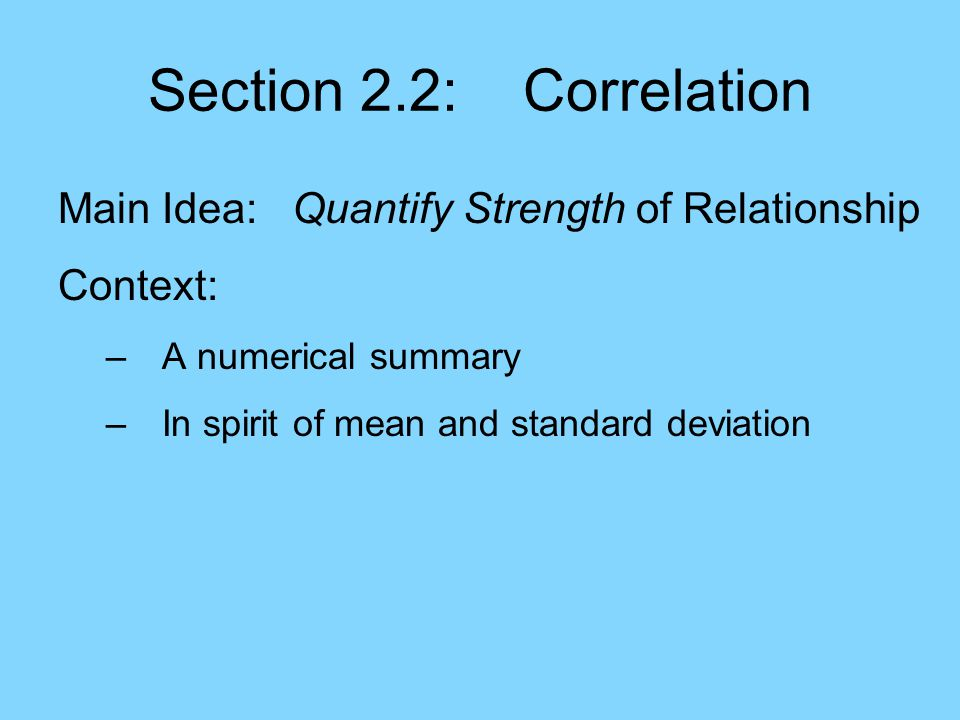 Section 2.2: Correlation Main Idea: Quantify Strength of Relationship Context: –A numerical summary –In spirit of mean and standard deviation –But now applies to pairs of variables