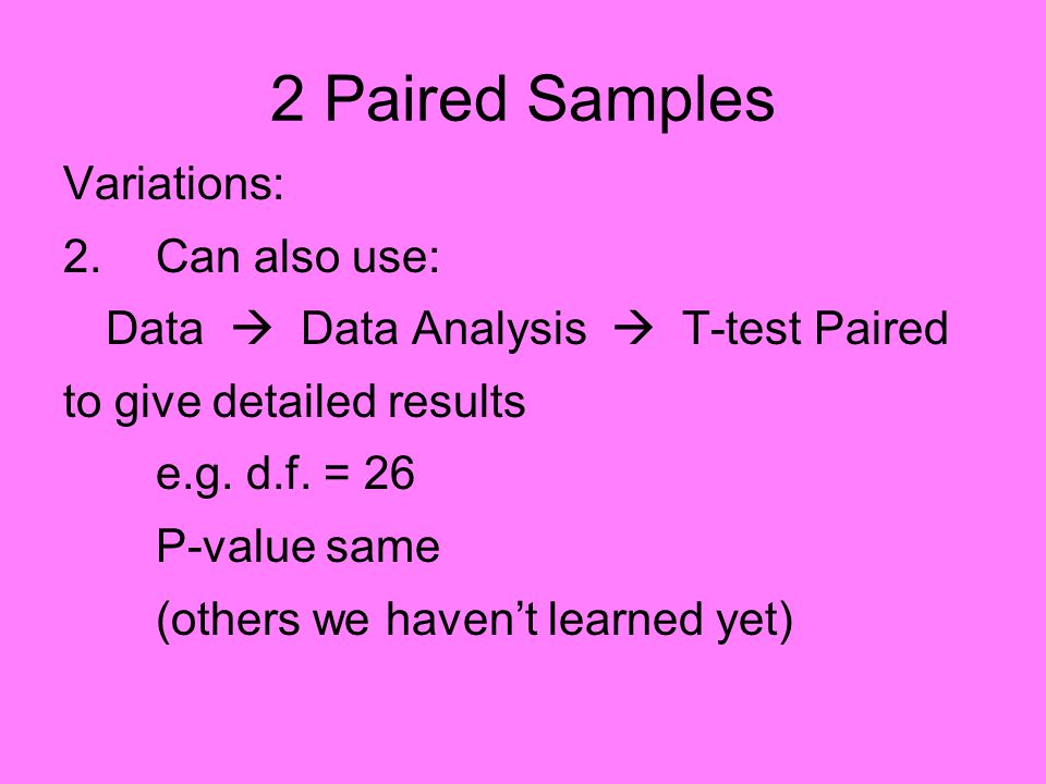 2 Paired Samples Variations: 2.Can also use: Data  Data Analysis  T-test Paired to give detailed results e.g.