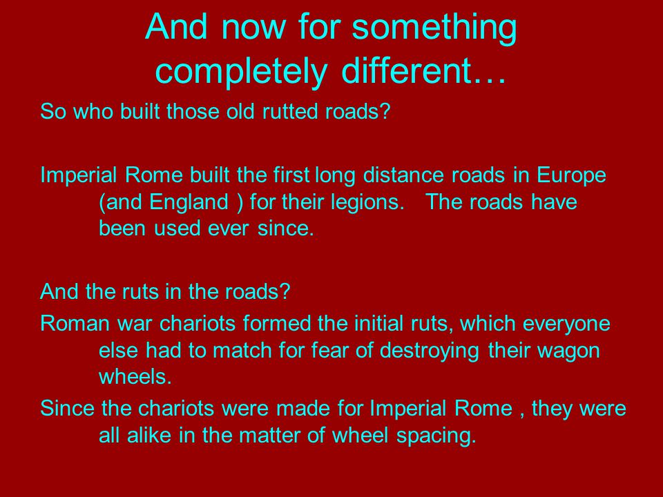 And now for something completely different… The United States standard railroad gauge of 4 feet, 8.5 inches is derived from the original specifications for an Imperial Roman war chariot.