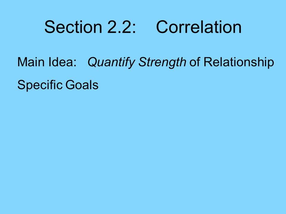 Section 2.2: Correlation Main Idea: Quantify Strength of Relationship Specific Goals: –Near 1: for positive relat'ship & nearly linear