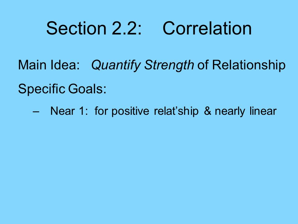 Section 2.2: Correlation Main Idea: Quantify Strength of Relationship Specific Goals: –Near 1: for positive relat'ship & nearly linear –> 0: for positive relationship (slopes up)