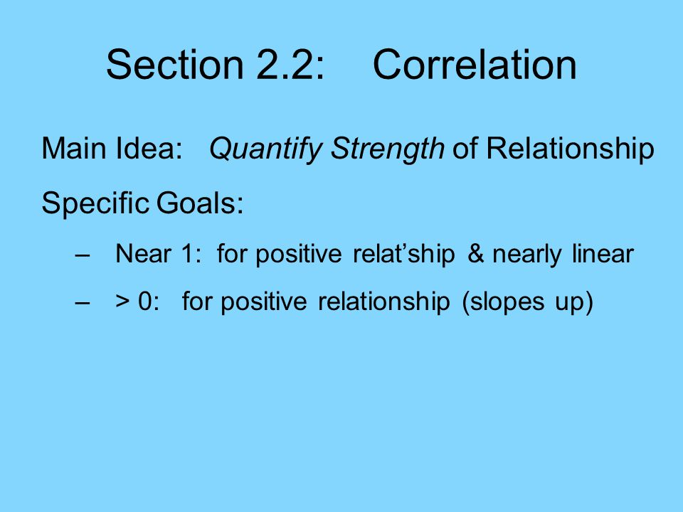 Section 2.2: Correlation Main Idea: Quantify Strength of Relationship Specific Goals: –Near 1: for positive relat'ship & nearly linear –> 0: for positive relationship (slopes up) –= 0: for no relationship