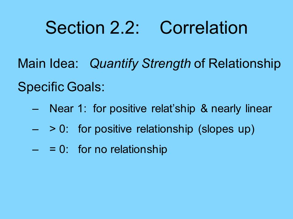 Section 2.2: Correlation Main Idea: Quantify Strength of Relationship Specific Goals: –Near 1: for positive relat'ship & nearly linear –> 0: for positive relationship (slopes up) –= 0: for no relationship –< 0: for negative relationship (slopes down)