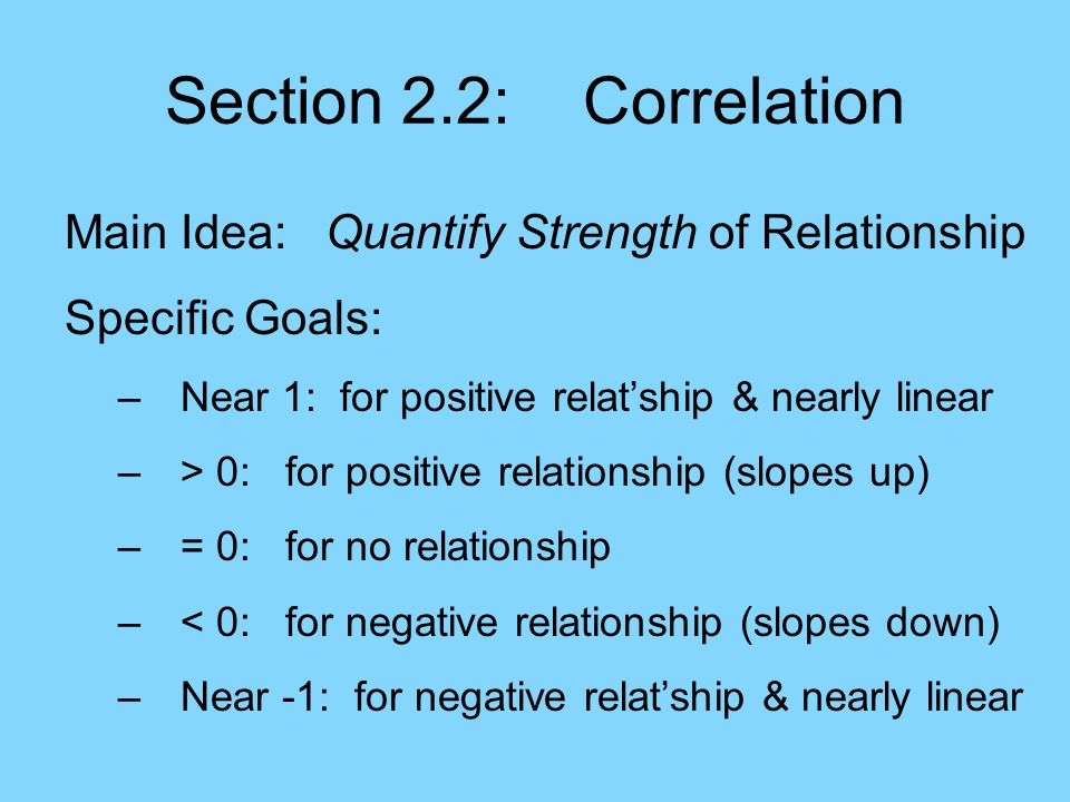 Section 2.2: Correlation Main Idea: Quantify Strength of Relationship Specific Goals: –Near 1: for positive relat'ship & nearly linear –> 0: for positive relationship (slopes up) –= 0: for no relationship –< 0: for negative relationship (slopes down) –Near -1: for negative relat'ship & nearly linear