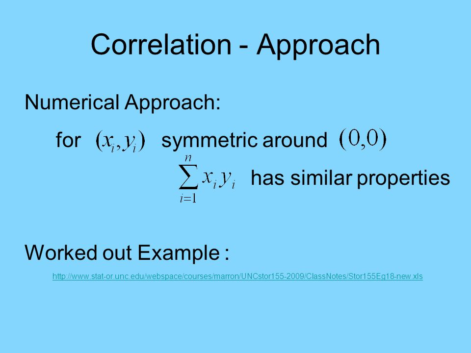 Correlation - Approach Numerical Approach: for symmetric around has similar properties Worked out Example : http://www.stat-or.unc.edu/webspace/courses/marron/UNCstor155-2009/ClassNotes/Stor155Eg18-new.xls
