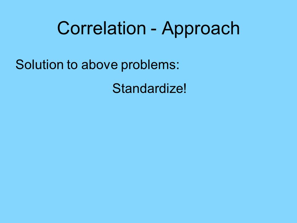 Correlation - Approach Solution to above problems: Standardize!