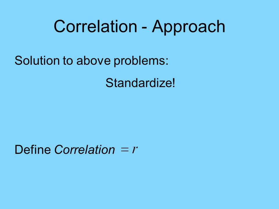 Correlation - Approach Solution to above problems: Standardize! Define Correlation