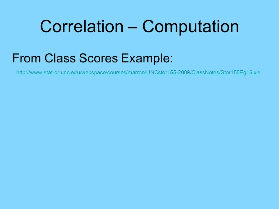 Correlation – Computation From Class Scores Example: http://www.stat-or.unc.edu/webspace/courses/marron/UNCstor155-2009/ClassNotes/Stor155Eg16.xls Use Excel function: CORREL