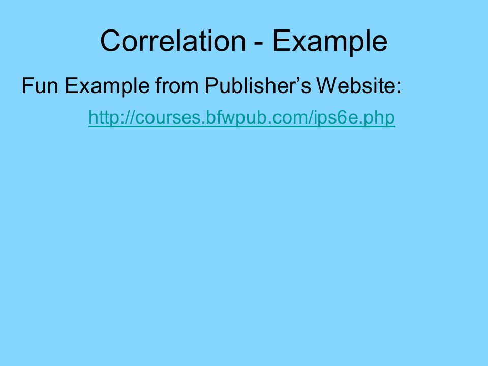 Correlation - Example Fun Example from Publisher's Website: http://courses.bfwpub.com/ips6e.php Choose Statistical Applets