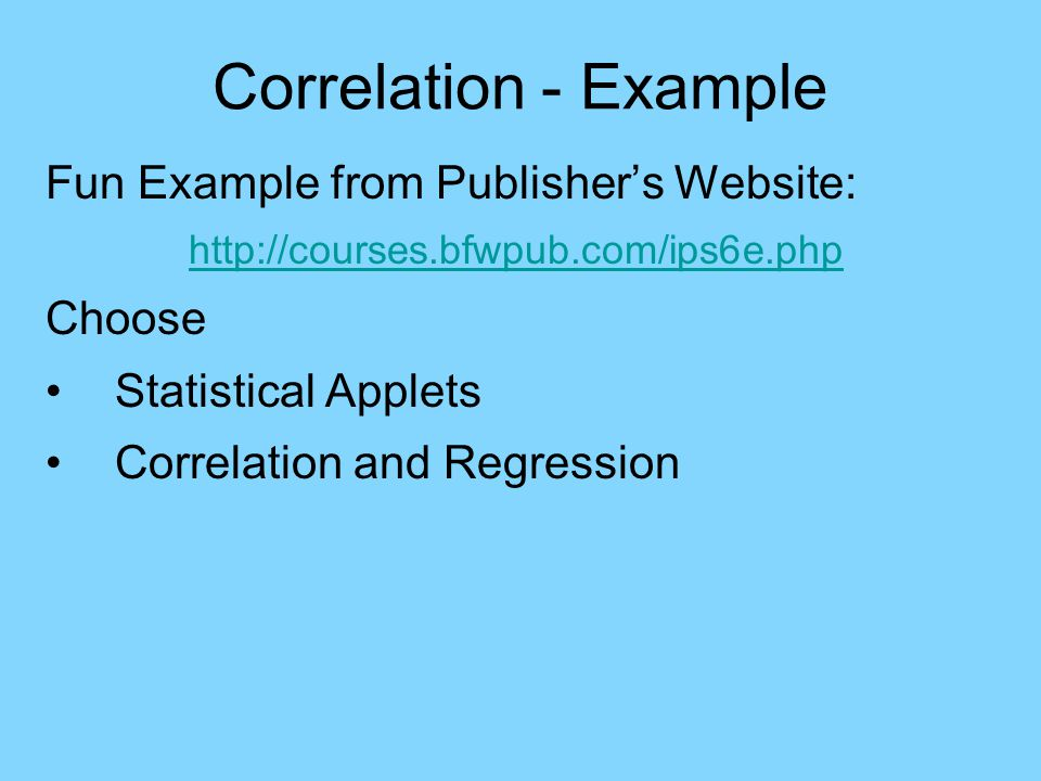 Correlation - Example Fun Example from Publisher's Website: http://courses.bfwpub.com/ips6e.php Choose Statistical Applets Correlation and Regression Gives feeling for how correlation is affected by changing data.